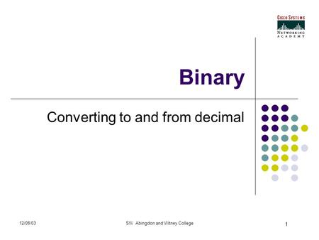 1 12/08/03SW Abingdon and Witney College Binary Converting to and from decimal.