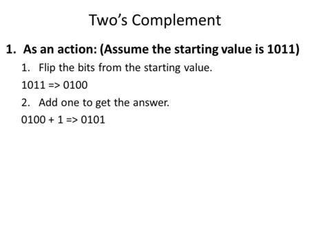 Two's Complement 1.As an action: (Assume the starting value is 1011) 1.Flip the bits from the starting value. 1011 => 0100 2.Add one to get the answer.
