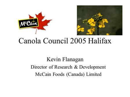 Canola Council 2005 Halifax Kevin Flanagan Director of Research & Development McCain Foods (Canada) Limited.