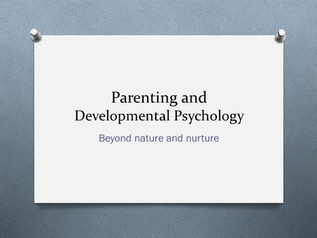 Parenting and Developmental Psychology Beyond nature and nurture.