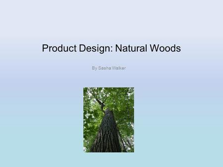 Product Design: Natural Woods By Sasha Walker. NATURAL WOODS HARDWOODS SOFTWOODS Oak MahoganyTeakAsh Elm Balsa BirchBeech WalnutChestnut Scots Pine Spruce.