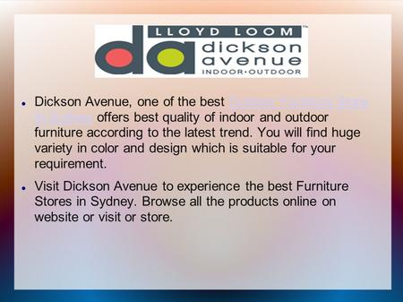 Dickson Avenue, one of the best Outdoor Furniture Store In Sydney offers best quality of indoor and outdoor furniture according to the latest trend. You.