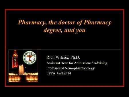 Pharmacy, the doctor of Pharmacy degree, and you Rich Wilcox, Ph.D. Assistant Dean for Admissions / Advising Professor of Neuropharmacology LPPA Fall 2014.