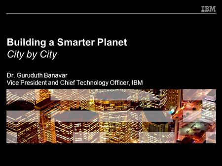 Building a Smarter Planet City by City Dr. Guruduth Banavar Vice President and Chief Technology Officer, IBM.