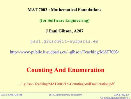 2012: J Paul GibsonTSP: Mathematical FoundationsMAT7003/L5- CountingAndEnumeration.1 MAT 7003 : Mathematical Foundations (for Software Engineering) J Paul.