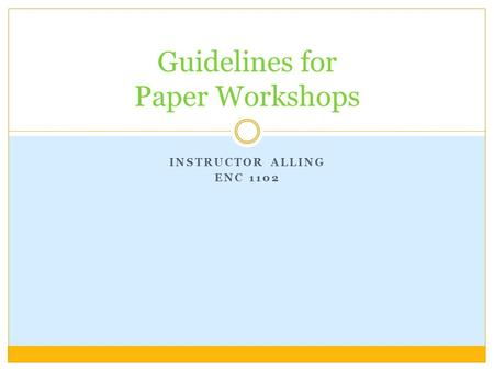 INSTRUCTOR ALLING ENC 1102 Guidelines for Paper Workshops.