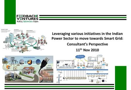 Leveraging various initiatives in the Indian Power Sector to move towards Smart Grid: Consultant's Perspective 11 th Nov 2010.