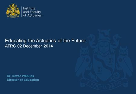 Dr Trevor Watkins Director of Education Educating the Actuaries of the Future ATRC 02 December 2014.