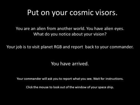 You are an alien from another world. You have alien eyes. What do you notice about your vision? Put on your cosmic visors. Your job is to visit planet.