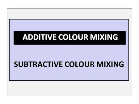 SUBTRACTIVE COLOUR MIXING SUBTRACTIVE COLOUR MIXING ADDITIVE COLOUR MIXING ADDITIVE COLOUR MIXING.