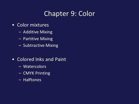 Chapter 9: Color Color mixtures –Additive Mixing –Partitive Mixing –Subtractive Mixing Colored Inks and Paint –Watercolors –CMYK Printing –Halftones.