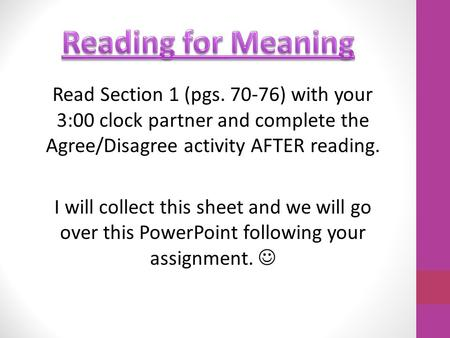 Read Section 1 (pgs. 70-76) with your 3:00 clock partner and complete the Agree/Disagree activity AFTER reading. I will collect this sheet and we will.