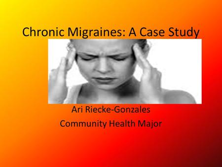 Chronic Migraines: A Case Study Ari Riecke-Gonzales Community Health Major.