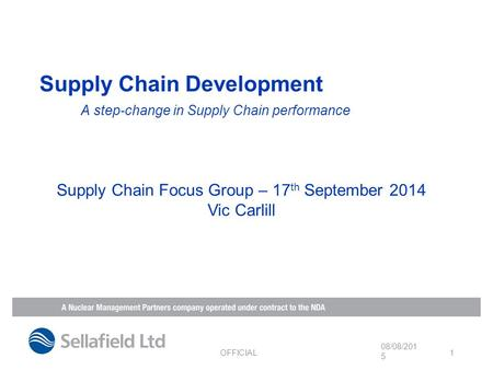 Supply Chain Development A step-change in Supply Chain performance 08/08/2015 OFFICIAL 1 Supply Chain Focus Group – 17 th September 2014 Vic Carlill.