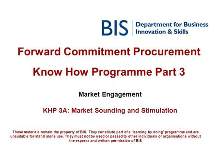 Forward Commitment Procurement Know How Programme Part 3 Market Engagement KHP 3A: Market Sounding and Stimulation These materials remain the property.
