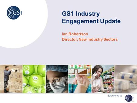 GS1 Industry Engagement Update Ian Robertson Director, New Industry Sectors Sponsored by.