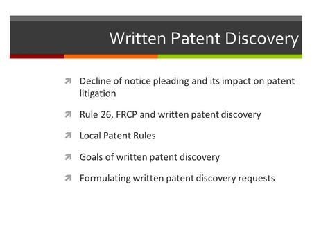 Written Patent Discovery  Decline of notice pleading and its impact on patent litigation  Rule 26, FRCP and written patent discovery  Local Patent Rules.