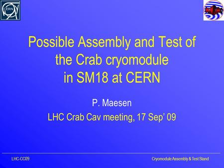 Possible Assembly and Test of the Crab cryomodule in SM18 at CERN P. Maesen LHC Crab Cav meeting, 17 Sep' 09 LHC-CC09Cryomodule Assembly & Test Stand.