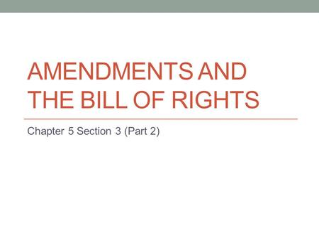AMENDMENTS AND THE BILL OF RIGHTS Chapter 5 Section 3 (Part 2)