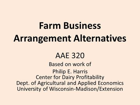 Farm Business Arrangement Alternatives AAE 320 Based on work of Philip E. Harris Center for Dairy Profitability Dept. of Agricultural and Applied Economics.