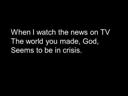 When I watch the news on TV The world you made, God, Seems to be in crisis.