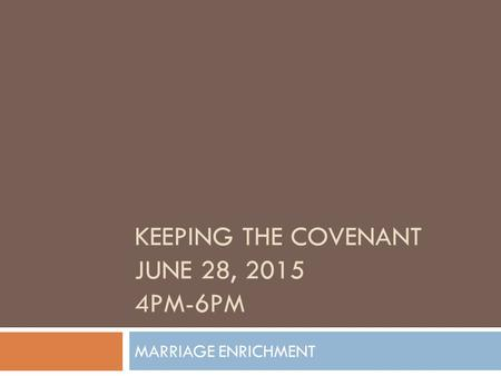 MARRIAGE ENRICHMENT KEEPING THE COVENANT JUNE 28, 2015 4PM-6PM.