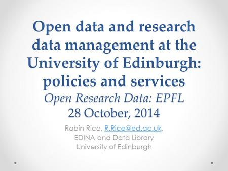Open Research Data: EPFL 28 October, 2014 Open data and research data management at the University of Edinburgh: policies and services Open Research Data: