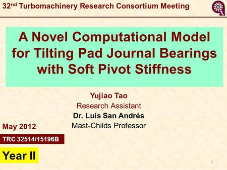 1 A Novel Computational Model for Tilting Pad Journal Bearings with Soft Pivot Stiffness Yujiao Tao Research Assistant Dr. Luis San Andrés Mast-Childs.