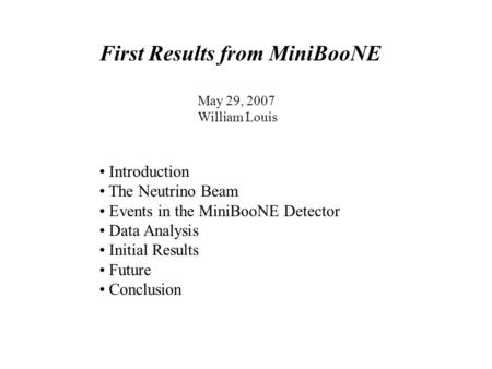 First Results from MiniBooNE May 29, 2007 William Louis Introduction The Neutrino Beam Events in the MiniBooNE Detector Data Analysis Initial Results Future.