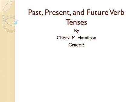 Past, Present, and Future Verb Tenses By Cheryl M. Hamilton Grade 5.