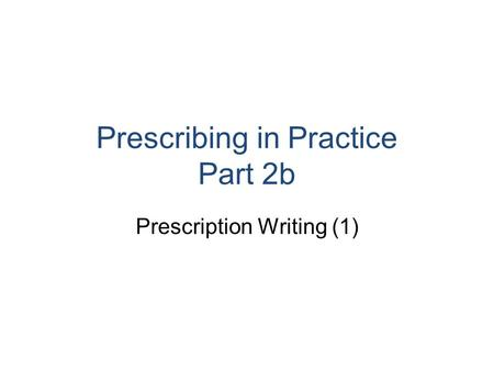 Prescribing in Practice Part 2b Prescription Writing (1)