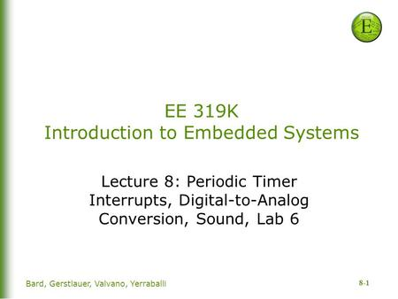 8-1 Bard, Gerstlauer, Valvano, Yerraballi EE 319K Introduction to Embedded Systems Lecture 8: Periodic Timer Interrupts, Digital-to-Analog Conversion,