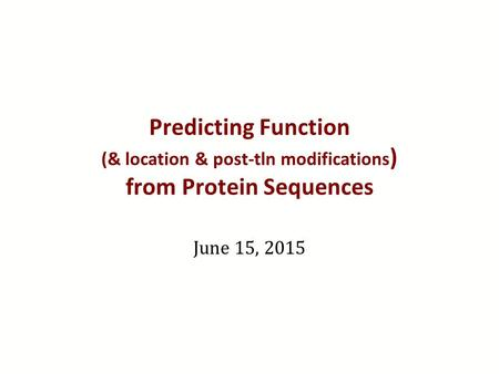 Predicting Function (& location & post-tln modifications ) from Protein Sequences June 15, 2015.