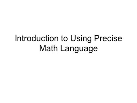 Introduction to Using Precise Math Language. What is Using Precise Math Language? Using precise language is a strategy to build a shared understanding.