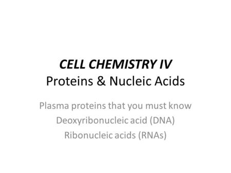 CELL CHEMISTRY IV Proteins & Nucleic Acids Plasma proteins that you must know Deoxyribonucleic acid (DNA) Ribonucleic acids (RNAs)