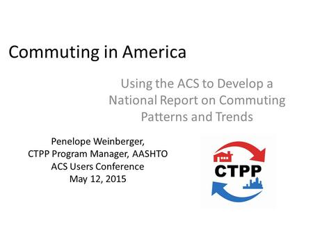 Commuting in America Using the ACS to Develop a National Report on Commuting Patterns and Trends Penelope Weinberger, CTPP Program Manager, AASHTO ACS.