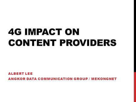 4G IMPACT ON CONTENT PROVIDERS ALBERT LEE ANGKOR DATA COMMUNICATION GROUP / MEKONGNET.
