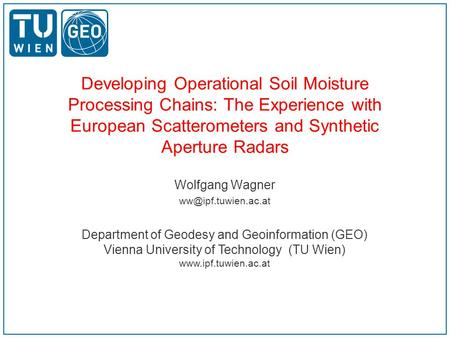 Developing Operational Soil Moisture Processing Chains: The Experience with European Scatterometers and Synthetic Aperture Radars Wolfgang Wagner