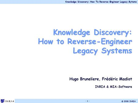Knowledge Discovery: How To Reverse-Engineer Legacy Sytems © 2008 INRIA - 1 - Knowledge Discovery: How to Reverse-Engineer Legacy Systems Hugo Bruneliere,