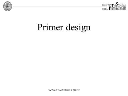 ©2003/04 Alessandro Bogliolo Primer design. ©2003/04 Alessandro Bogliolo Outline 1.Polymerase Chain Reaction 2.Primer design.