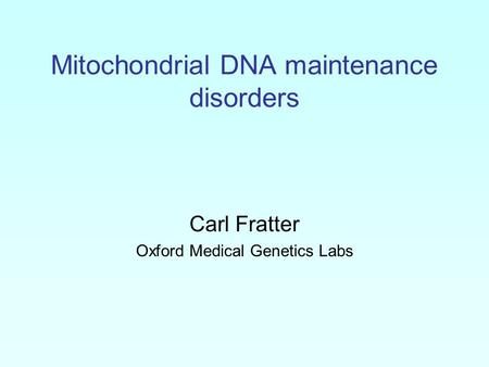 Mitochondrial DNA maintenance disorders Carl Fratter Oxford Medical Genetics Labs.