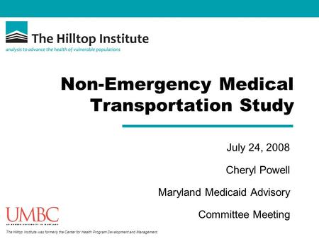 The Hilltop Institute was formerly the Center for Health Program Development and Management. Non-Emergency Medical Transportation Study July 24, 2008 Cheryl.