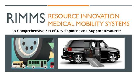 RIMMS RESOURCE INNOVATION MEDICAL MOBILITY SYSTEMS A Comprehensive Set of Development and Support Resources.