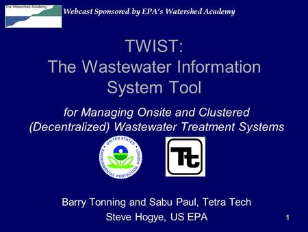 1 TWIST: The Wastewater Information System Tool for Managing Onsite and Clustered (Decentralized) Wastewater Treatment Systems Barry Tonning and Sabu Paul,