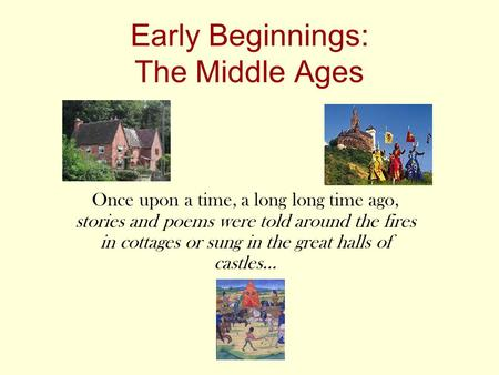Early Beginnings: The Middle Ages Once upon a time, a long long time ago, stories and poems were told around the fires in cottages or sung in the great.
