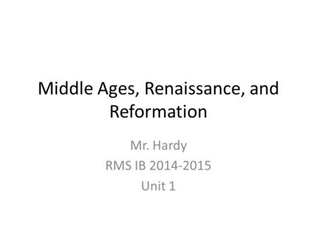 Middle Ages, Renaissance, and Reformation Mr. Hardy RMS IB 2014-2015 Unit 1.