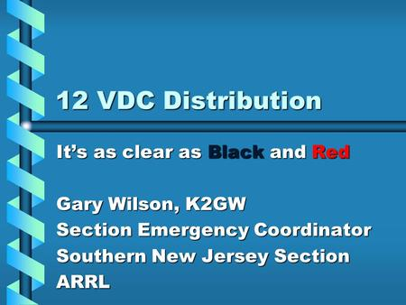 12 VDC Distribution It's as clear as Black and Red Gary Wilson, K2GW Section Emergency Coordinator Southern New Jersey Section ARRL.