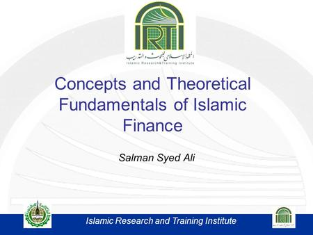 Concepts and Theoretical Fundamentals of Islamic Finance Salman Syed Ali Islamic Research and Training Institute.