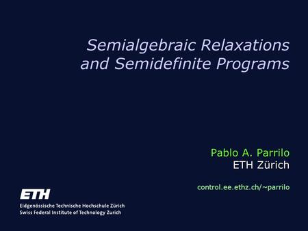 Pablo A. Parrilo ETH Zürich Semialgebraic Relaxations and Semidefinite Programs Pablo A. Parrilo ETH Zürich control.ee.ethz.ch/~parrilo.
