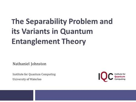 T he Separability Problem and its Variants in Quantum Entanglement Theory Nathaniel Johnston Institute for Quantum Computing University of Waterloo.